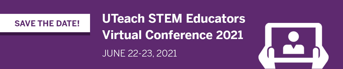 2020 UTeach STEM Educators Conference - Save the Date - June 22-23, 2021